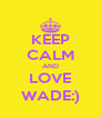 KEEP CALM AND LOVE WADE:) - Personalised Poster A4 size