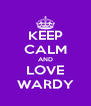KEEP CALM AND LOVE WARDY - Personalised Poster A4 size