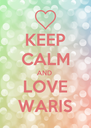 KEEP CALM AND  LOVE WARIS - Personalised Poster A4 size