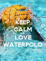 KEEP CALM AND LOVE WATERPOLO - Personalised Poster A4 size