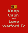 Keep  Calm  And Love Watford Fc - Personalised Poster A4 size