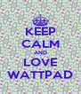 KEEP CALM AND LOVE WATTPAD - Personalised Poster A4 size