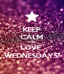 KEEP CALM AND LOVE  WEDNESDAYS! - Personalised Poster A4 size