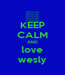 KEEP CALM AND love wesly - Personalised Poster A4 size