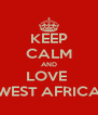 KEEP CALM AND LOVE  WEST AFRICA - Personalised Poster A4 size