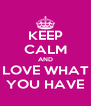 KEEP CALM AND LOVE WHAT YOU HAVE - Personalised Poster A4 size