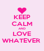 KEEP CALM AND LOVE WHATEVER  - Personalised Poster A4 size