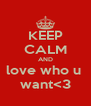 KEEP CALM AND love who u  want<3 - Personalised Poster A4 size