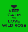 KEEP CALM AND LOVE WILD ROSE - Personalised Poster A4 size