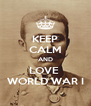 KEEP CALM AND LOVE  WORLD WAR I - Personalised Poster A4 size