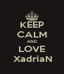 KEEP CALM AND LOVE  XadriaN - Personalised Poster A4 size