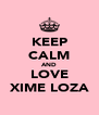 KEEP CALM AND LOVE XIME LOZA - Personalised Poster A4 size