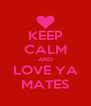 KEEP CALM AND LOVE YA MATES - Personalised Poster A4 size