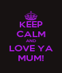 KEEP CALM AND LOVE YA MUM! - Personalised Poster A4 size