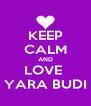 KEEP CALM AND LOVE  YARA BUDI - Personalised Poster A4 size