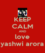 KEEP CALM AND love yashwi arora - Personalised Poster A4 size