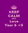 KEEP CALM AND Love Year 6 <3 - Personalised Poster A4 size