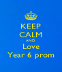 KEEP CALM AND Love Year 6 prom - Personalised Poster A4 size