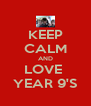 KEEP CALM AND LOVE  YEAR 9'S - Personalised Poster A4 size