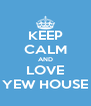KEEP CALM AND LOVE YEW HOUSE - Personalised Poster A4 size