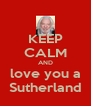 KEEP CALM AND love you a Sutherland - Personalised Poster A4 size