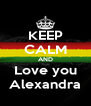 KEEP CALM AND Love you Alexandra - Personalised Poster A4 size