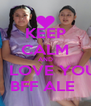 KEEP CALM AND    LOVE YOU BFF ALE  - Personalised Poster A4 size