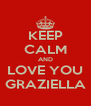 KEEP CALM AND LOVE YOU GRAZIELLA - Personalised Poster A4 size