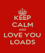 KEEP CALM AND LOVE YOU LOADS - Personalised Poster A4 size