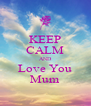 KEEP CALM AND Love You Mum - Personalised Poster A4 size