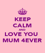 KEEP CALM AND LOVE YOU  MUM 4EVER - Personalised Poster A4 size