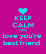 KEEP CALM AND love you're  best friend  - Personalised Poster A4 size
