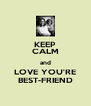 KEEP CALM and LOVE YOU'RE BEST-FRIEND - Personalised Poster A4 size
