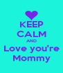 KEEP CALM AND Love you're Mommy - Personalised Poster A4 size