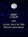 KEEP CALM AND  Love you to the  Moon and back  - Personalised Poster A4 size