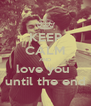 KEEP CALM AND love you  until the end - Personalised Poster A4 size