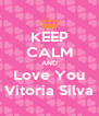 KEEP CALM AND Love You Vitoria Silva - Personalised Poster A4 size