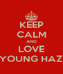 KEEP CALM AND LOVE YOUNG HAZ - Personalised Poster A4 size