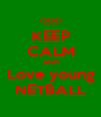 KEEP CALM AND Love young NETBALL - Personalised Poster A4 size