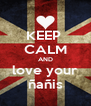 KEEP  CALM AND love your ñañis - Personalised Poster A4 size