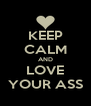 KEEP CALM AND LOVE YOUR ASS - Personalised Poster A4 size