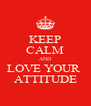 KEEP CALM AND LOVE YOUR  ATTITUDE - Personalised Poster A4 size
