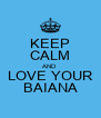 KEEP CALM AND LOVE YOUR BAIANA - Personalised Poster A4 size