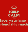KEEP CALM AND love your best  friend this much  - Personalised Poster A4 size