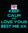 KEEP CALM AND LOVE YOUR BEST M8 XX - Personalised Poster A4 size