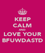 KEEP CALM AND LOVE YOUR BFUWDASTD - Personalised Poster A4 size