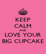KEEP CALM AND LOVE YOUR BIG CUPCAKE - Personalised Poster A4 size