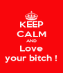 KEEP CALM AND Love your bitch ! - Personalised Poster A4 size