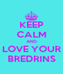 KEEP CALM AND LOVE YOUR BREDRINS - Personalised Poster A4 size
