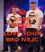 KEEP CALM AND LOVE YOUR BRO NEJC - Personalised Poster A4 size
